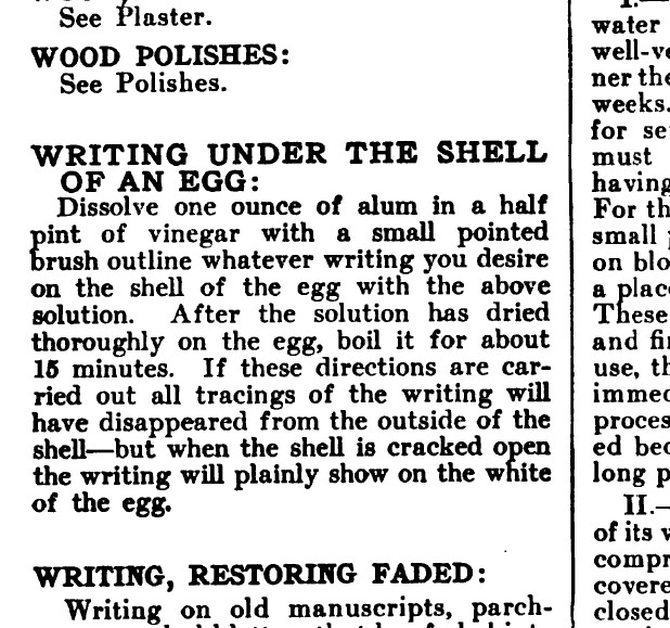 Wood Polishes; Writing Under the Shell of An Egg: Dissolve one ounce of alum in a half pint of vinegar with a small pointed brush outline whatever writing you desire on the shell of the egg with the above solution. After the solution has dried thoroughly on the egg, boil it for about 15 minutes. If these directions are carried out all tracings of the writing will have disappeared from the outside of the shell--but when the shell is cracked open the writing will plainly show on the white of the egg.