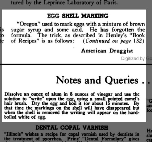 """Egg Shell Marking. """"Oregon"""" used to mark eggs with a mixture of brown sugar syrup and some acid. He has forgotten the formula. The trick, as described in Henley's """"Book of Recipes"""" is as follows: (Continued on page 132) Notes and Queries...continued from page 58. Dissolve an ounce of alum in 8 ounces of vinegar and use the solution to """"write"""" upon the egg, using a small pointed camel's hair brush. Dry the egg and boil it for about 15 minutes. By that time the markings on the shell will have disappeared but when the shell is removed the writing will appear on the hardboiled white of the egg."""