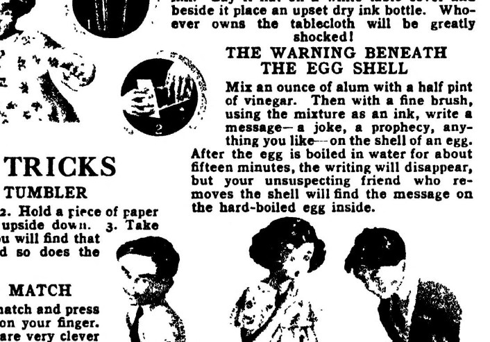 The Warning Beneath the Egg Shell. Mix an ounce of alum with a half pint of vinegar. Then with a fine brush, using the mixture as an ink, write a message--a joke, a prophecy, anything you like--on the shell of an egg. After the egg is boiled in water for about fifteen minutes, the writing will disappear, but your unsuspecting friend who removes the shell will find the message on the hard-boiled egg inside.